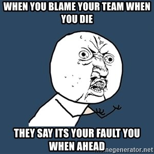 Y U No - When you blame your team when you die they say its your fault you when ahead