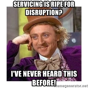 Willy Wanka - Servicing is ripe for disruption? I've never heard this before!