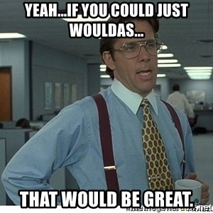 That would be great - yeah...if you could just wouldas... That would be great.