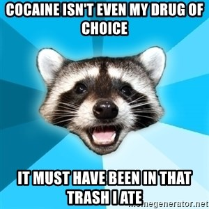 Lame Pun Coon - Cocaine isn't even my drug of choice it must have been in that trash i ate