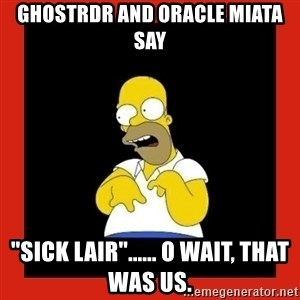 "Homer retard - Ghostrdr and Oracle Miata say ""Sick Lair""...... O wait, that was us."