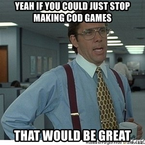 Yeah If You Could Just - Yeah if you could just stop making cod games that would be great