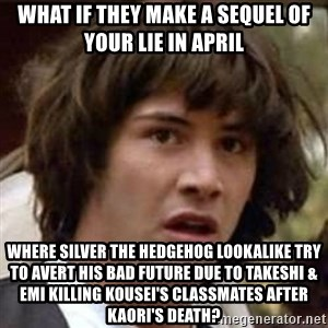 Conspiracy Keanu - What if they make a sequel of Your Lie in April where Silver the Hedgehog lookalike try to avert his bad future due to Takeshi & Emi killing Kousei's classmates after Kaori's death?
