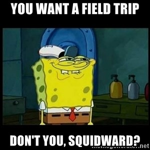 Don't you, Squidward? - You want a field trip Don't you, Squidward?