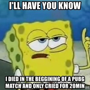Tough Spongebob - I'll have you know  i died in the beggining of a Pubg match and only cried for 20min