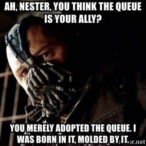 Bane Permission to Die - ah, nester, you think the queue is your ally? you merely adopted the queue. i was born in it, molded by it.