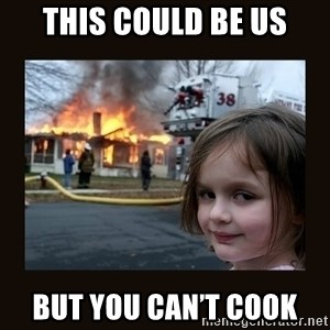 burning house girl - This could be us But you can't cook
