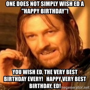 "ODN - One does not simply wish Ed a ""Happy Birthday""! You wish Ed, the Very Best Birthday every!   Happy Very Best Birthday, Ed!"