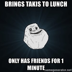 Forever Alone - Brings takis to lunch Only has friends for 1 minute