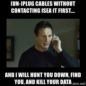 I will find you and kill you - (UN-)Plug Cables without contacting ISEA IT first.... and i will hunt you down, find you, and Kill your data