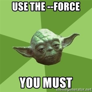 Advice Yoda Gives - USE THE --force YOU MUST