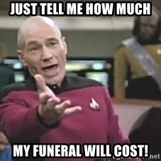 Captain Picard - Just tell me how much my funeral will cost!