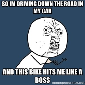 Y U No - So im driving down the road in my car And this bike hits me like a boss