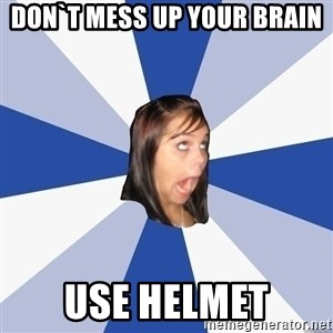 Annoying Facebook Girl - Don`t mess up your brain USE helmet