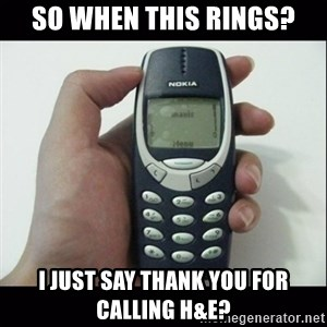 Niggas be like - So when this rings? I just say Thank you for calling H&E?