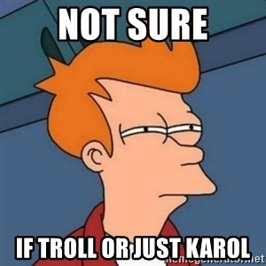 Not sure if troll - NOT SURE IF TROLL OR JUST KAROL
