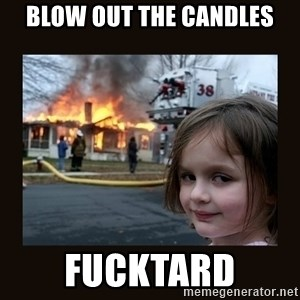 burning house girl - Blow out the candles Fucktard