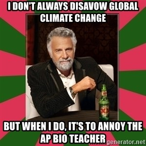 i dont usually - I don't always disavow Global Climate Change But when I do, it's to annoy the AP Bio Teacher