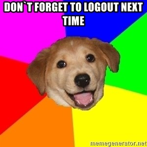 Advice Dog - Don`t forget to logout next time