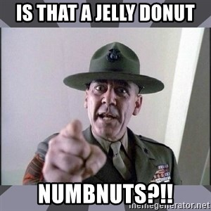 R. Lee Ermey - Is that a jelly donut numbnuts?!!