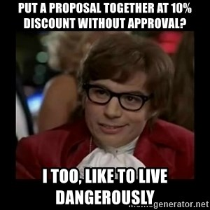 Dangerously Austin Powers - Put a proposal together at 10% discount without approval? I too, like to live dangerously