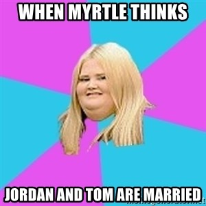 Fat Girl - when myrtle thinks   jordan and tom are married
