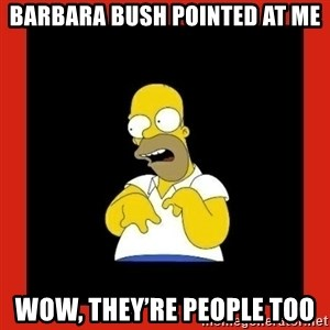 Homer retard - Barbara Bush pointed at me Wow, they're people too
