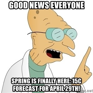 Good News Everyone - Good News Everyone Spring is Finally Here: 15C Forecast for April 29th!