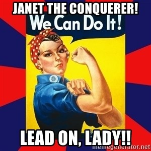 Rosie the Riveter - Janet the Conquerer! Lead on, Lady!!