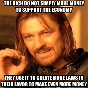 One Does Not Simply - The rich do not simply make money to support the economy they use it to create more laws in their favor to make even more money