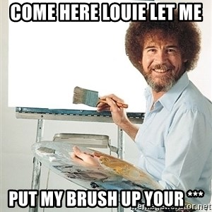 Bob Ross - Come here Louie let me   Put my brush up your ***