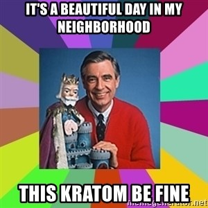 mr rogers  - It's a beautiful day in my neighborhood this Kratom be fine