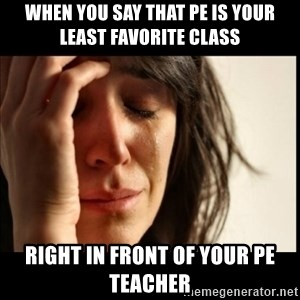 First World Problems - when you say that pe is your least favorite class right in front of your pe teacher