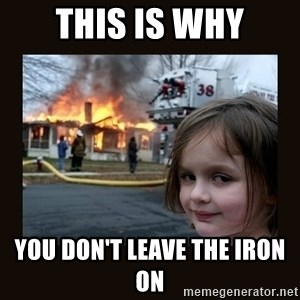 burning house girl - This is why You don't leave the Iron on