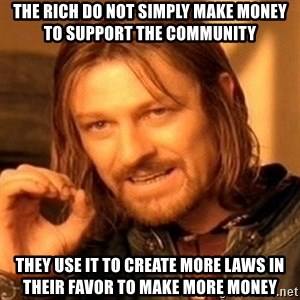 One Does Not Simply - The rich do not simply make money to support the community they use it to create more laws in their favor to make more money