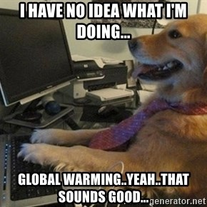 I have no idea what I'm doing - Dog with Tie - I have no idea what I'm doing... Global warming..yeah..that sounds good...