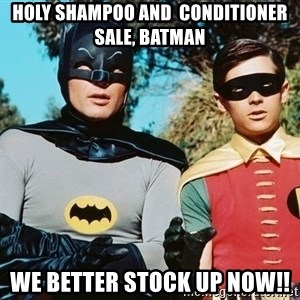 Batman meme - HOLY SHAMPOO and  CONDITIONER sALE, BATMAN WE BETTER STOCK UP NOW!!