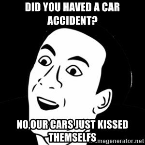 you don't say meme - Did you haved a car accident? No,our cars just kissed themselfs