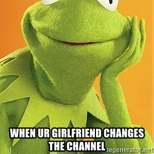Kermit the frog - When ur girlfriend changes the channel
