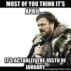 Winter is Coming - Most of You think it's April..... It's actually  the 105th of January.