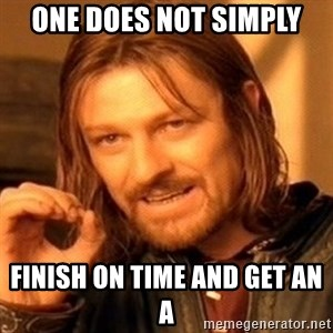 One Does Not Simply - One does not simply finish on time and get an A