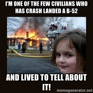 burning house girl - I'm one of the few civilians who has crash landed a B-52 And lived to tell about it!