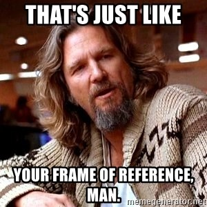 Big Lebowski - That's just like  your frame of reference, man.
