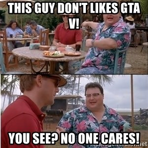 See? Nobody Cares - This guy don't likes GTA V! you see? no one cares!