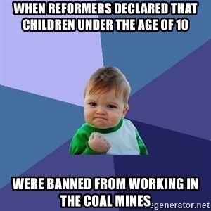 Success Kid - When reformers declared that children under the age of 10  Were banned from working in the coal mines