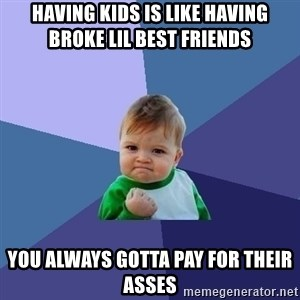 Success Kid - Having kids is like having broke lil best friends You always gotta pay for their asses
