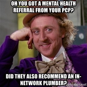 Willy Wonka - oh you got a mental health referral from your pcp? did they also recommend an in-network plumber?