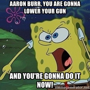 Spongebob Rage - aaron burr, you are gonna lower your gun and you're gonna do it now!