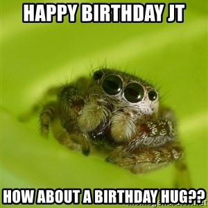 The Spider Bro - Happy Birthday JT How about a birthday hug??