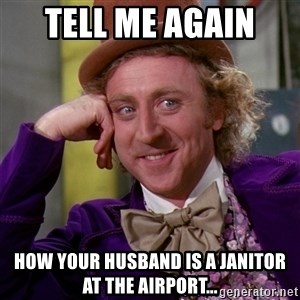 Willy Wonka - Tell me again  How your husband is a janitor at the airport...